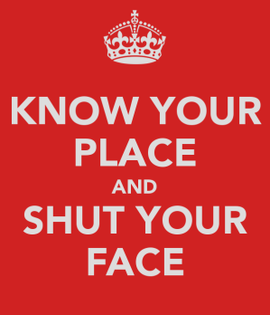 know-your-place-and-shut-your-face